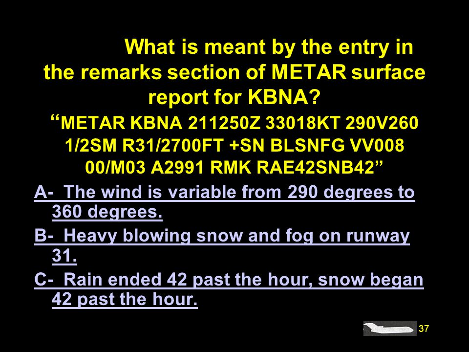 37 #4205. What is meant by the entry in the remarks section of METAR surface report for KBNA? METAR KBNA 211250Z 33018KT 290V260 1/2SM R31/2700FT +SN