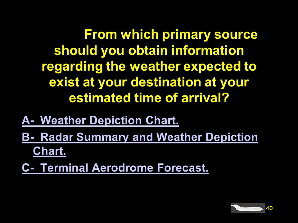 40 #4228. From which primary source should you obtain information regarding the weather expected to exist at your destination at your estimated time o