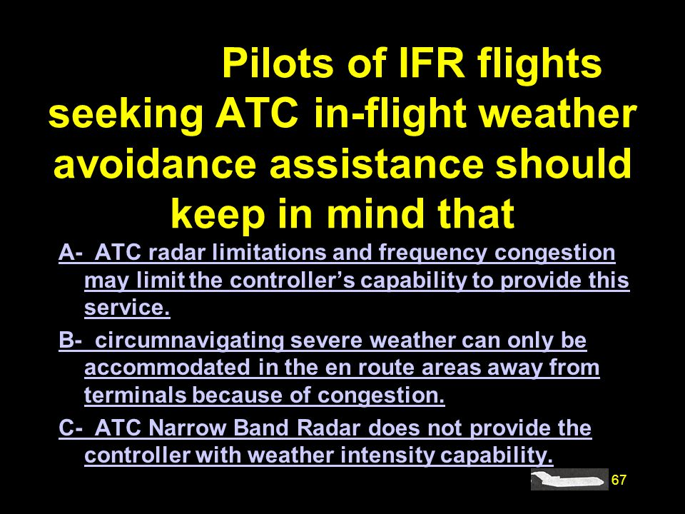 67 #4468. Pilots of IFR flights seeking ATC in-flight weather avoidance assistance should keep in mind that A- ATC radar limitations and frequency con