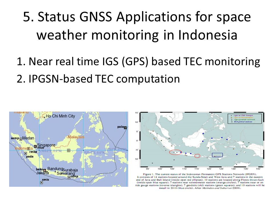5. Status GNSS Applications for space weather monitoring in Indonesia 1. Near real time IGS (GPS) based TEC monitoring 2. IPGSN-based TEC computation
