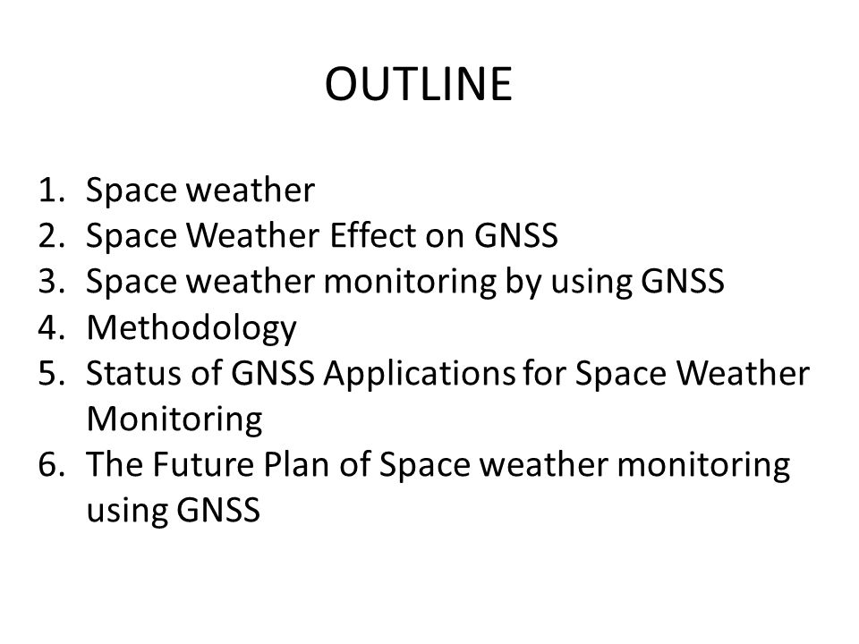 OUTLINE 1.Space weather 2.Space Weather Effect on GNSS 3.Space weather monitoring by using GNSS 4.Methodology 5.Status of GNSS Applications for Space