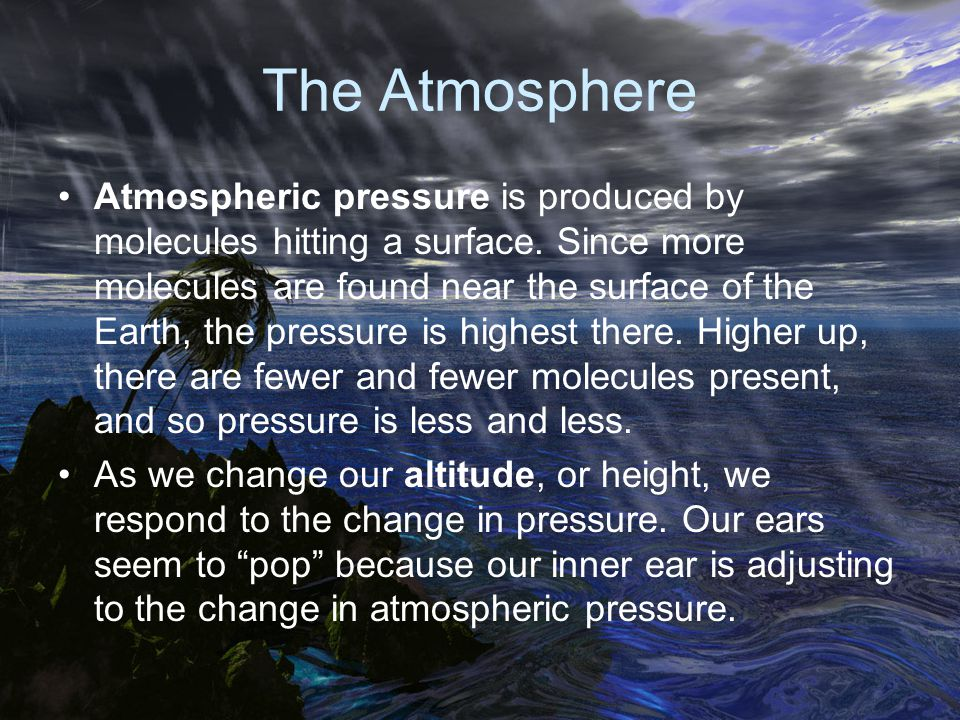 The Atmosphere Atmospheric pressure is produced by molecules hitting a surface. Since more molecules are found near the surface of the Earth, the pres