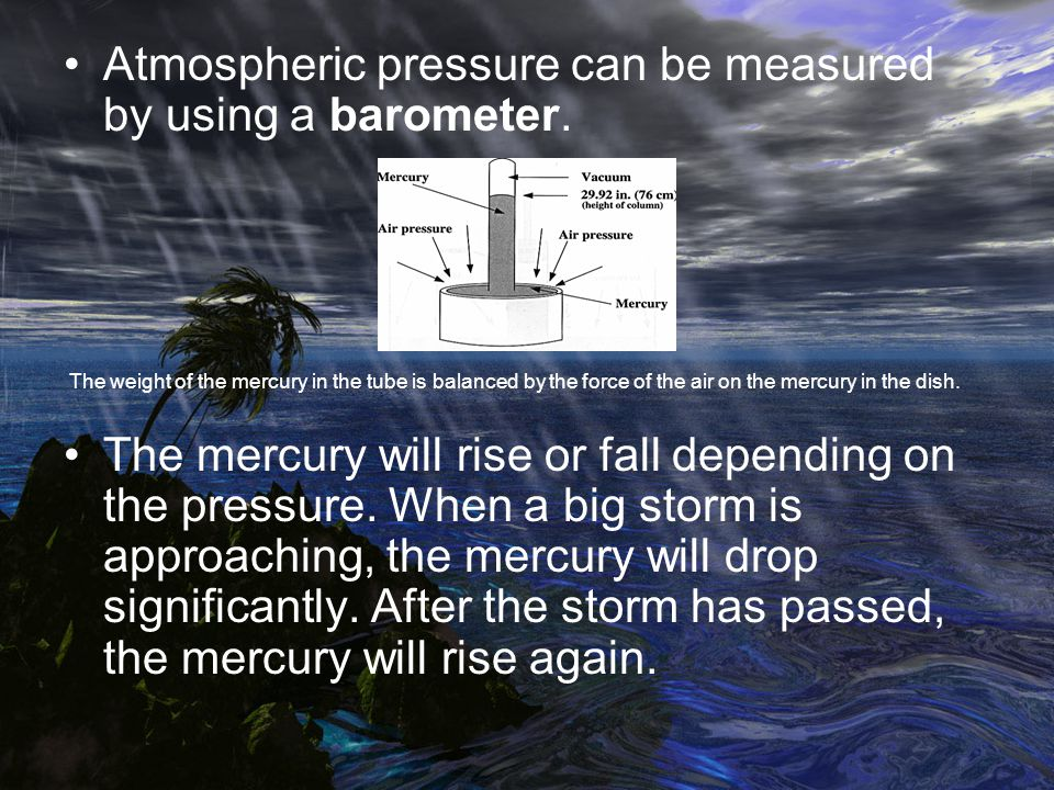 Atmospheric pressure can be measured by using a barometer. The weight of the mercury in the tube is balanced by the force of the air on the mercury in