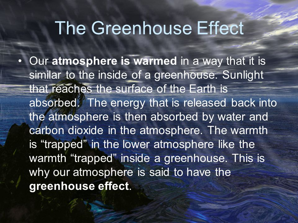The Greenhouse Effect Our atmosphere is warmed in a way that it is similar to the inside of a greenhouse. Sunlight that reaches the surface of the Ear