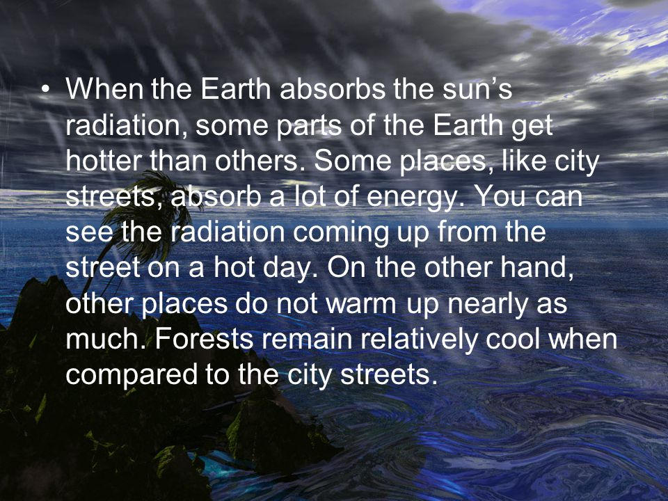 When the Earth absorbs the suns radiation, some parts of the Earth get hotter than others. Some places, like city streets, absorb a lot of energy. You
