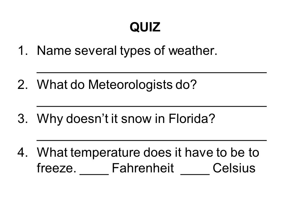 QUIZ 1.Name several types of weather. ________________________________ 2.What do Meteorologists do.