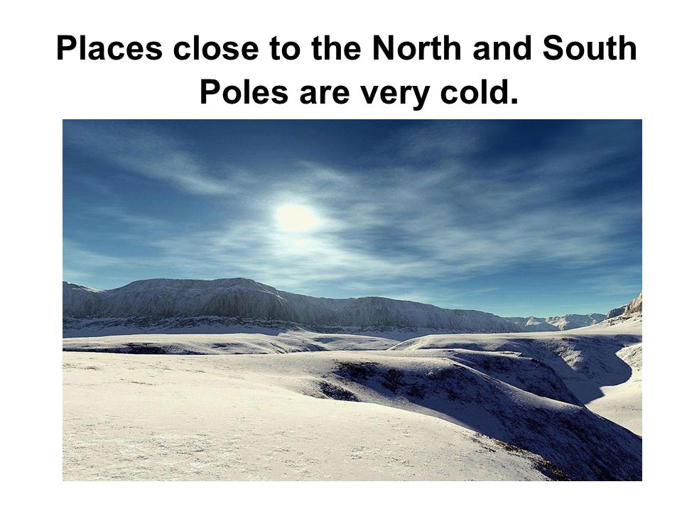 Places close to the North and South Poles are very cold.