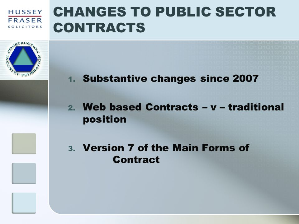 CHANGES TO PUBLIC SECTOR CONTRACTS 1. Substantive changes since 2007 2. Web based Contracts – v – traditional position 3. Version 7 of the Main Forms