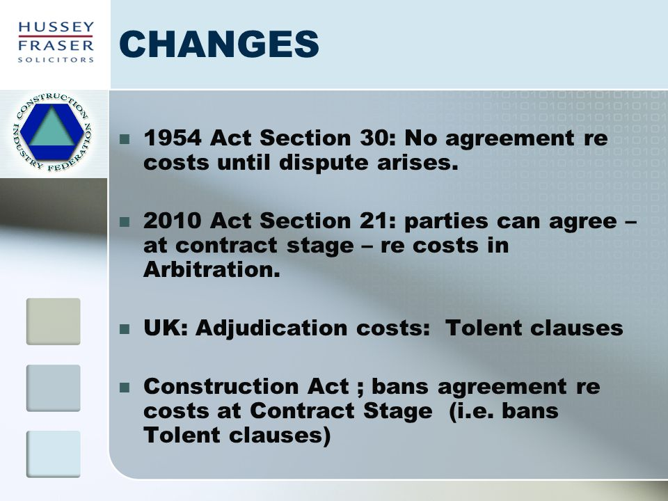 CHANGES 1954 Act Section 30: No agreement re costs until dispute arises. 2010 Act Section 21: parties can agree – at contract stage – re costs in Arbi