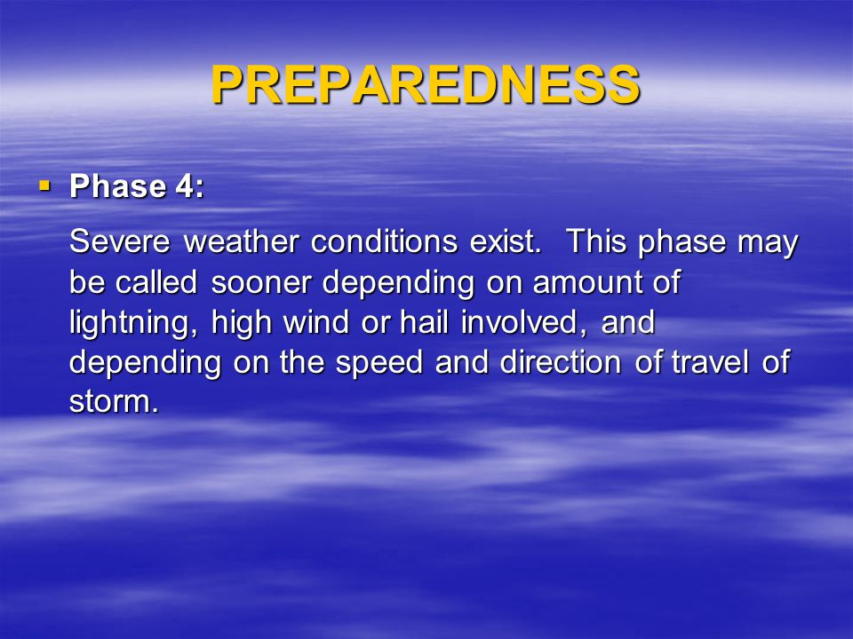 PREPAREDNESS Phase 4: Phase 4: Severe weather conditions exist. This phase may be called sooner depending on amount of lightning, high wind or hail in