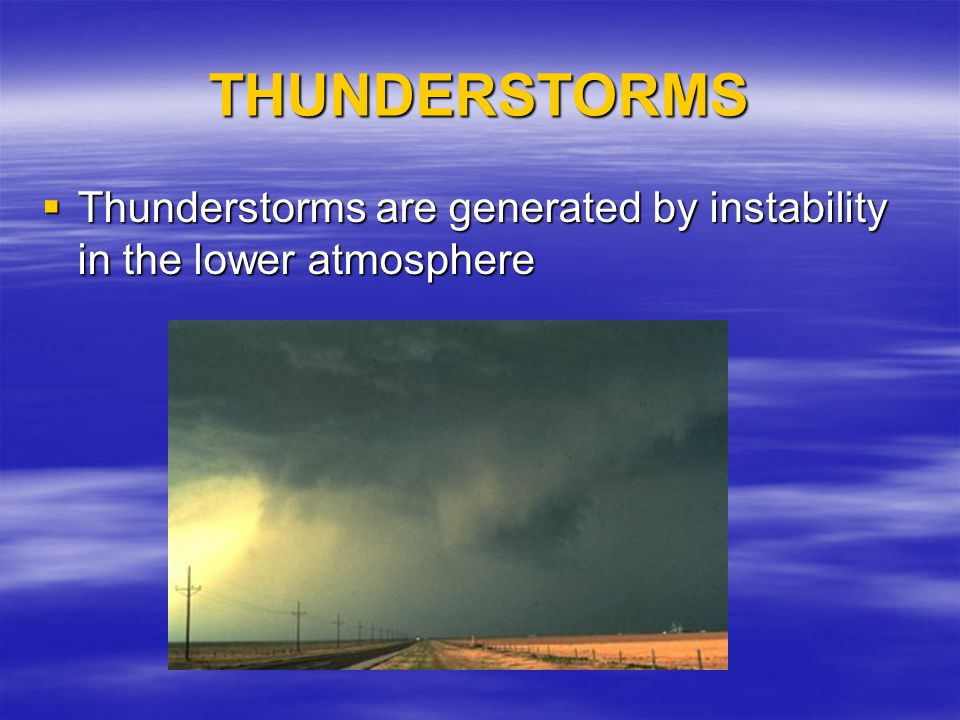 THUNDERSTORMS Thunderstorms are generated by instability in the lower atmosphere Thunderstorms are generated by instability in the lower atmosphere