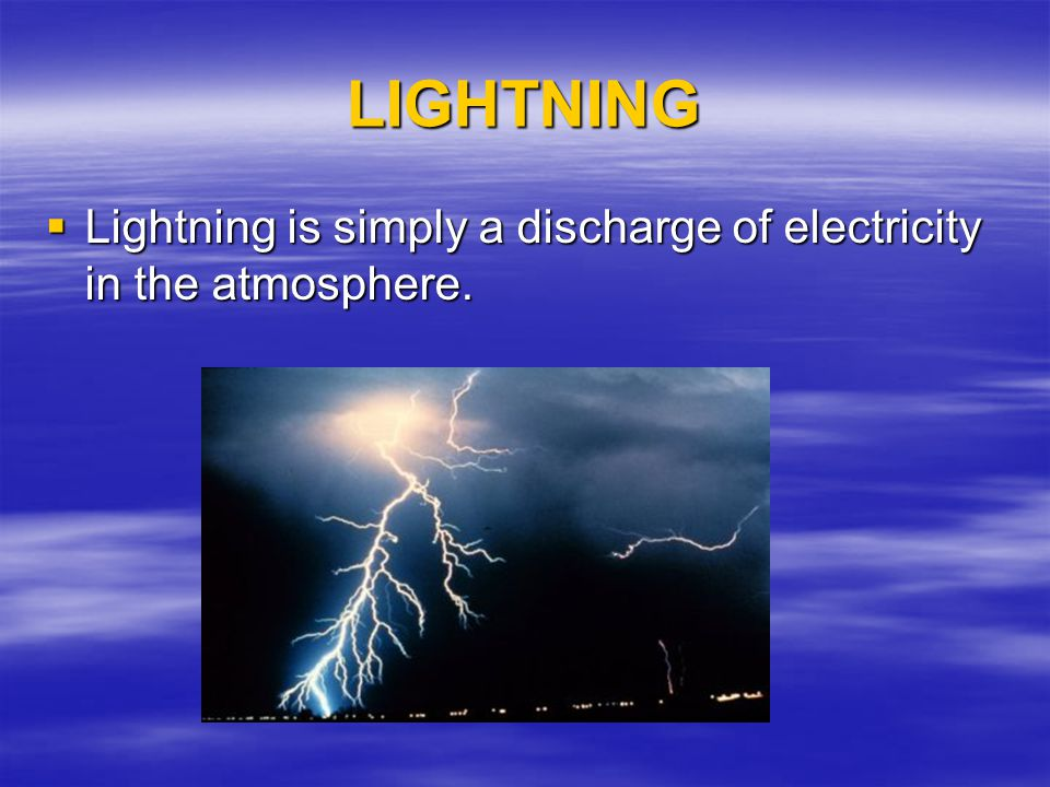 LIGHTNING Lightning is simply a discharge of electricity in the atmosphere. Lightning is simply a discharge of electricity in the atmosphere.