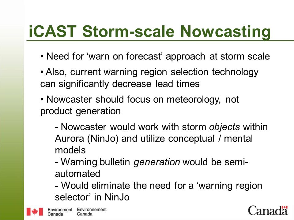iCAST Storm-scale Nowcasting Need for warn on forecast approach at storm scale Also, current warning region selection technology can significantly decrease lead times Nowcaster should focus on meteorology, not product generation - Nowcaster would work with storm objects within Aurora (NinJo) and utilize conceptual / mental models - Warning bulletin generation would be semi- automated - Would eliminate the need for a warning region selector in NinJo