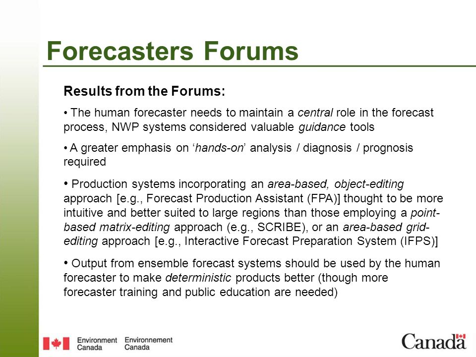 Forecasters Forums Results from the Forums: The human forecaster needs to maintain a central role in the forecast process, NWP systems considered valuable guidance tools A greater emphasis on hands-on analysis / diagnosis / prognosis required Production systems incorporating an area-based, object-editing approach [e.g., Forecast Production Assistant (FPA)] thought to be more intuitive and better suited to large regions than those employing a point- based matrix-editing approach (e.g., SCRIBE), or an area-based grid- editing approach [e.g., Interactive Forecast Preparation System (IFPS)] Output from ensemble forecast systems should be used by the human forecaster to make deterministic products better (though more forecaster training and public education are needed)