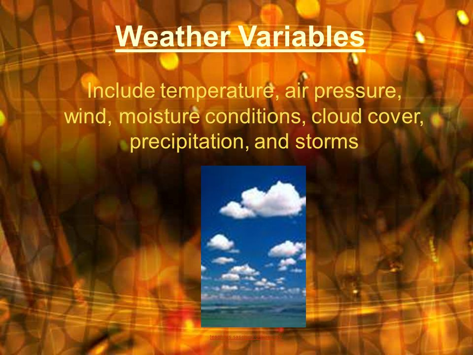 Weather Variables Include temperature, air pressure, wind, moisture conditions, cloud cover, precipitation, and storms teachers.saschina.org/aolivas/