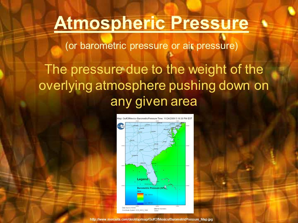 Atmospheric Pressure (or barometric pressure or air pressure) The pressure due to the weight of the overlying atmosphere pushing down on any given area http://www.mercarta.com/desktop/map/GulfOfMexico/BarometricPressure_Map.jpg