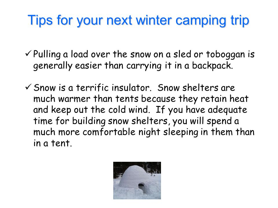 Tips for your next winter camping trip Pulling a load over the snow on a sled or toboggan is generally easier than carrying it in a backpack. Snow is