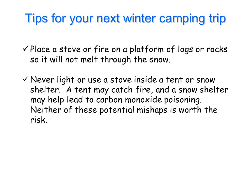 Tips for your next winter camping trip Place a stove or fire on a platform of logs or rocks so it will not melt through the snow. Never light or use a