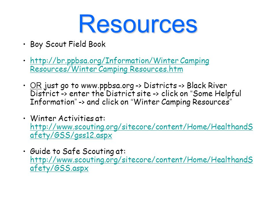 Resources Boy Scout Field Book http://br.ppbsa.org/Information/Winter Camping Resources/Winter Camping Resources.htmhttp://br.ppbsa.org/Information/Winter Camping Resources/Winter Camping Resources.htm OR just go to www.ppbsa.org -> Districts -> Black River District -> enter the District site -> click on Some Helpful Information -> and click on Winter Camping Resources Winter Activities at: http://www.scouting.org/sitecore/content/Home/HealthandS afety/GSS/gss12.aspx http://www.scouting.org/sitecore/content/Home/HealthandS afety/GSS/gss12.aspx Guide to Safe Scouting at: http://www.scouting.org/sitecore/content/Home/HealthandS afety/GSS.aspx http://www.scouting.org/sitecore/content/Home/HealthandS afety/GSS.aspx