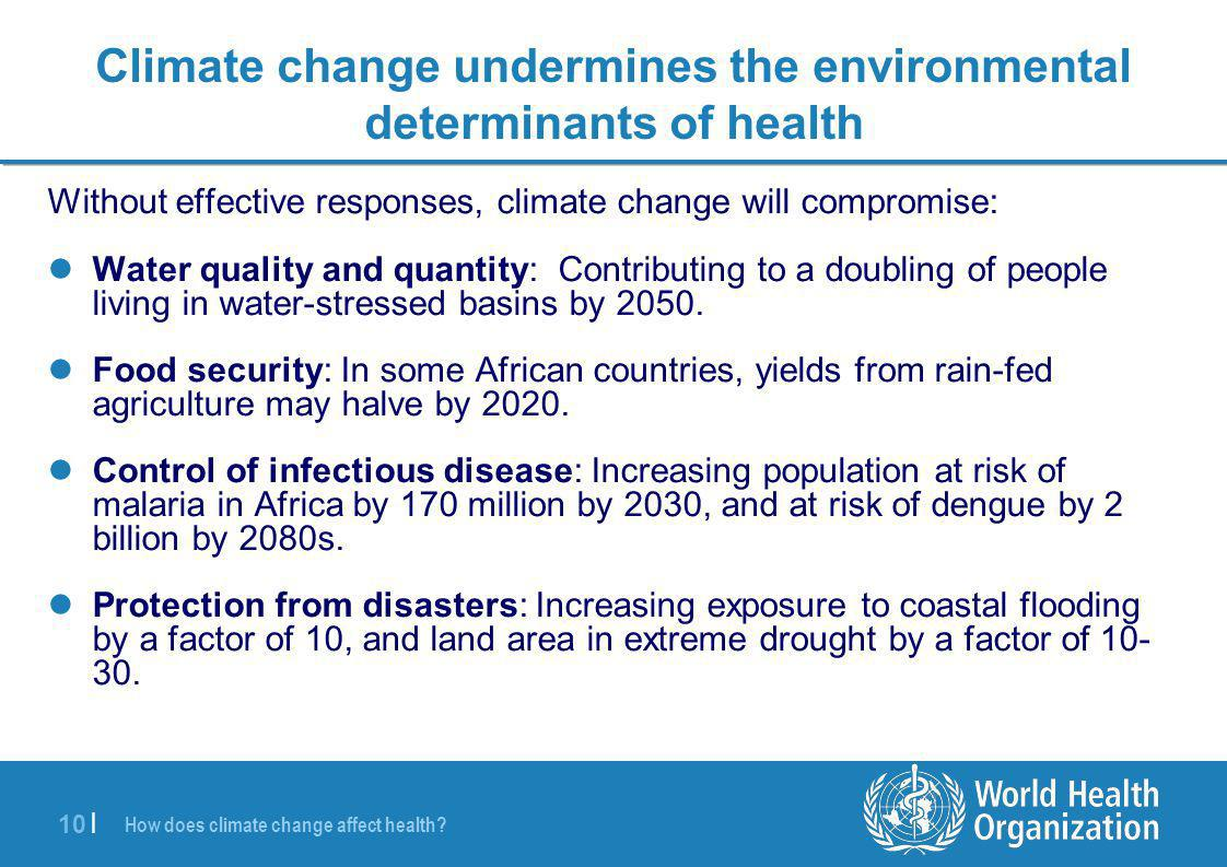 10 | Climate change undermines the environmental determinants of health Without effective responses, climate change will compromise: Water quality and