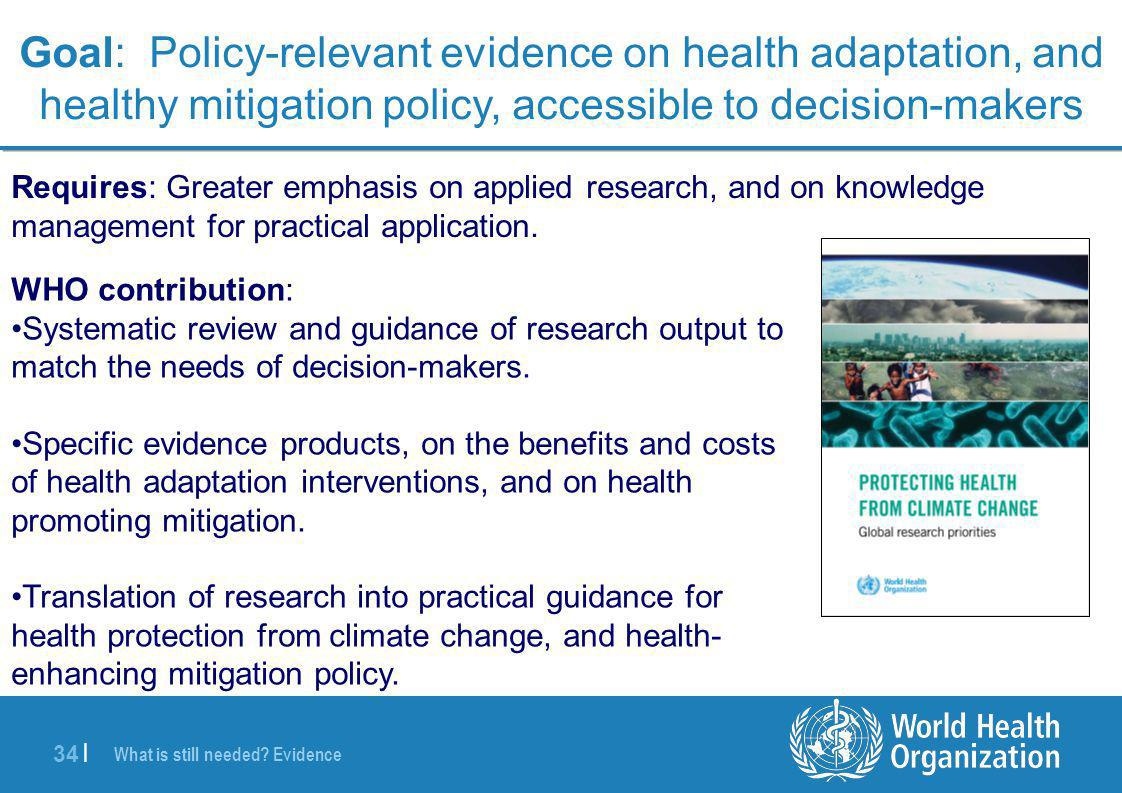 34 | Goal: Policy-relevant evidence on health adaptation, and healthy mitigation policy, accessible to decision-makers Requires: Greater emphasis on a