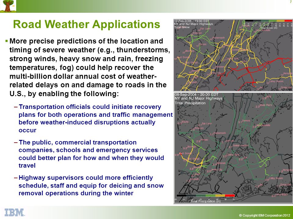 © Copyright IBM Corporation 2012 7 Road Weather Applications More precise predictions of the location and timing of severe weather (e.g., thunderstorms, strong winds, heavy snow and rain, freezing temperatures, fog) could help recover the multi-billion dollar annual cost of weather- related delays on and damage to roads in the U.S., by enabling the following: –Transportation officials could initiate recovery plans for both operations and traffic management before weather-induced disruptions actually occur –The public, commercial transportation companies, schools and emergency services could better plan for how and when they would travel –Highway supervisors could more efficiently schedule, staff and equip for deicing and snow removal operations during the winter
