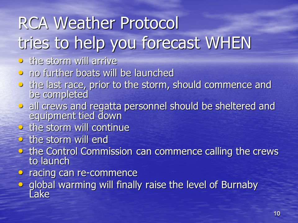 10 RCA Weather Protocol tries to help you forecast WHEN the storm will arrive the storm will arrive no further boats will be launched no further boats will be launched the last race, prior to the storm, should commence and be completed the last race, prior to the storm, should commence and be completed all crews and regatta personnel should be sheltered and equipment tied down all crews and regatta personnel should be sheltered and equipment tied down the storm will continue the storm will continue the storm will end the storm will end the Control Commission can commence calling the crews to launch the Control Commission can commence calling the crews to launch racing can re-commence racing can re-commence global warming will finally raise the level of Burnaby Lake global warming will finally raise the level of Burnaby Lake
