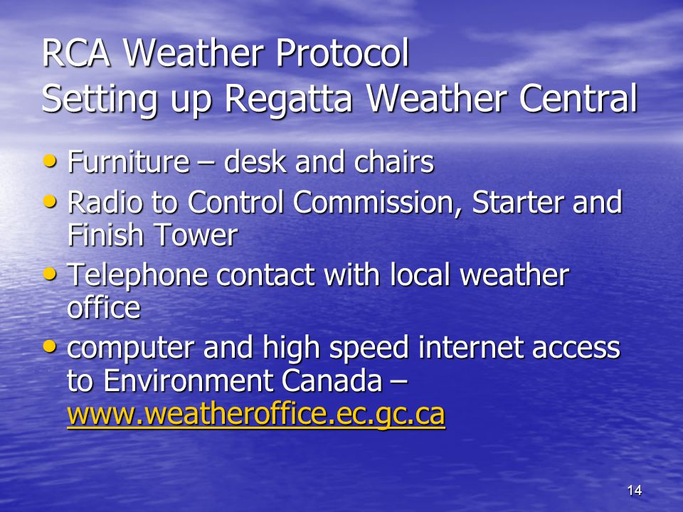 14 RCA Weather Protocol Setting up Regatta Weather Central Furniture – desk and chairs Furniture – desk and chairs Radio to Control Commission, Starter and Finish Tower Radio to Control Commission, Starter and Finish Tower Telephone contact with local weather office Telephone contact with local weather office computer and high speed internet access to Environment Canada – www.weatheroffice.ec.gc.ca computer and high speed internet access to Environment Canada – www.weatheroffice.ec.gc.ca www.weatheroffice.ec.gc.ca