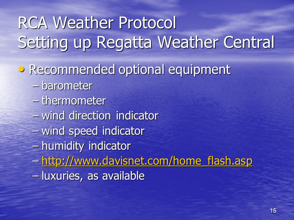 15 RCA Weather Protocol Setting up Regatta Weather Central Recommended optional equipment Recommended optional equipment –barometer –thermometer –wind direction indicator –wind speed indicator –humidity indicator –http://www.davisnet.com/home_flash.asp http://www.davisnet.com/home_flash.asp –luxuries, as available