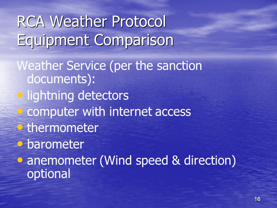 16 RCA Weather Protocol Equipment Comparison Weather Service (per the sanction documents): lightning detectors computer with internet access thermometer barometer anemometer (Wind speed & direction) optional