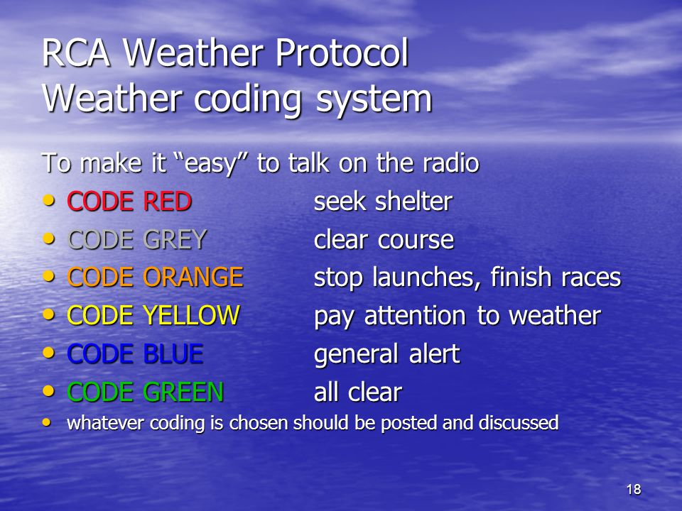 18 RCA Weather Protocol Weather coding system To make it easy to talk on the radio CODE REDseek shelter CODE REDseek shelter CODE GREYclear course CODE GREYclear course CODE ORANGEstop launches, finish races CODE ORANGEstop launches, finish races CODE YELLOWpay attention to weather CODE YELLOWpay attention to weather CODE BLUEgeneral alert CODE BLUEgeneral alert CODE GREENall clear CODE GREENall clear whatever coding is chosen should be posted and discussed whatever coding is chosen should be posted and discussed