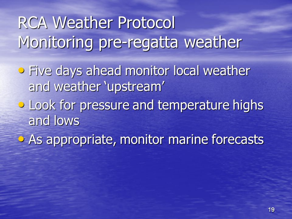 19 RCA Weather Protocol Monitoring pre-regatta weather Five days ahead monitor local weather and weather upstream Five days ahead monitor local weather and weather upstream Look for pressure and temperature highs and lows Look for pressure and temperature highs and lows As appropriate, monitor marine forecasts As appropriate, monitor marine forecasts