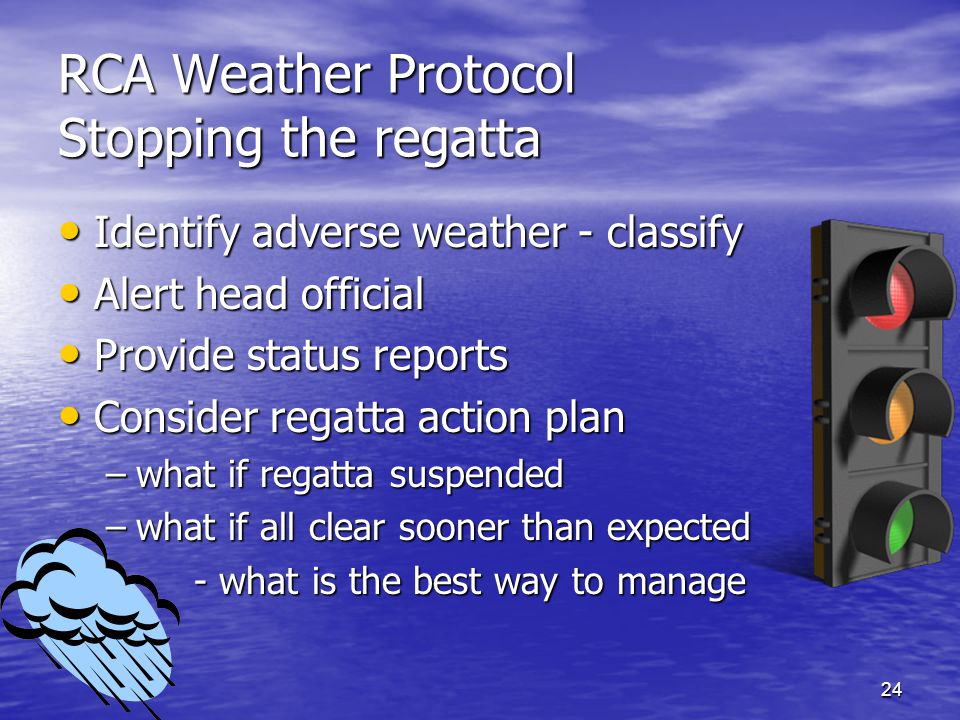 24 RCA Weather Protocol Stopping the regatta Identify adverse weather - classify Identify adverse weather - classify Alert head official Alert head official Provide status reports Provide status reports Consider regatta action plan Consider regatta action plan –what if regatta suspended –what if all clear sooner than expected – - what is the best way to manage