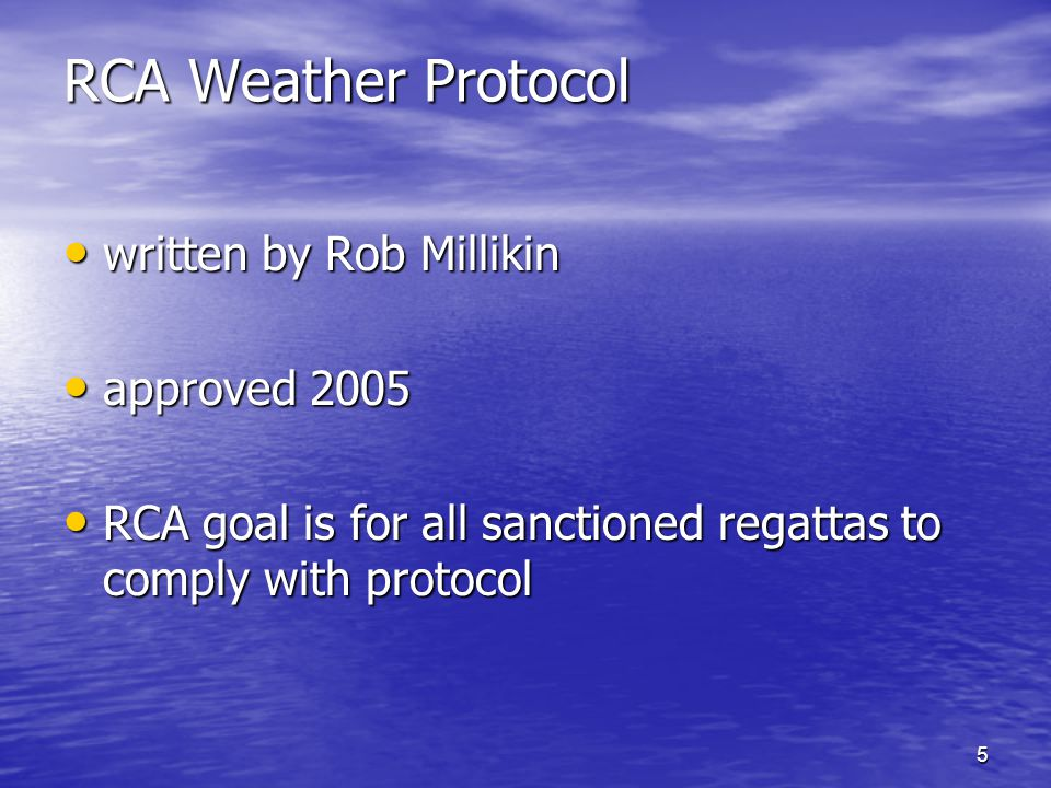 5 RCA Weather Protocol written by Rob Millikin written by Rob Millikin approved 2005 approved 2005 RCA goal is for all sanctioned regattas to comply with protocol RCA goal is for all sanctioned regattas to comply with protocol