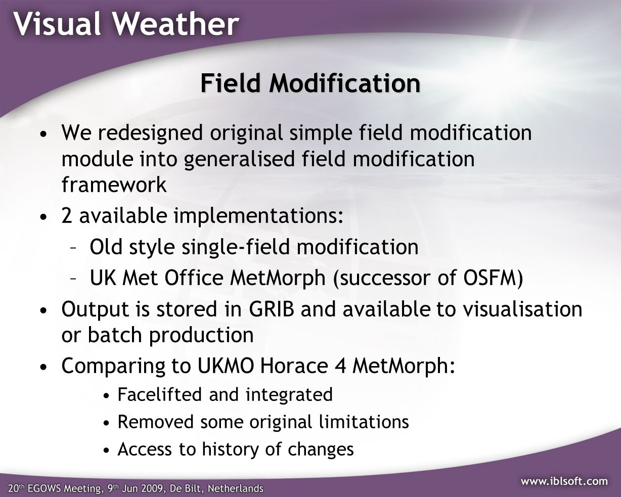Field Modification We redesigned original simple field modification module into generalised field modification framework 2 available implementations: –Old style single-field modification –UK Met Office MetMorph (successor of OSFM) Output is stored in GRIB and available to visualisation or batch production Comparing to UKMO Horace 4 MetMorph: Facelifted and integrated Removed some original limitations Access to history of changes