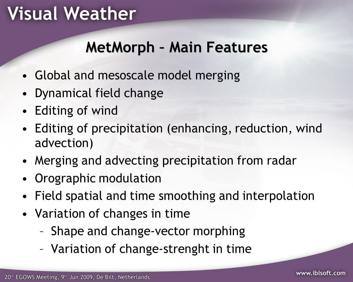 MetMorph – Main Features Global and mesoscale model merging Dynamical field change Editing of wind Editing of precipitation (enhancing, reduction, wind advection) Merging and advecting precipitation from radar Orographic modulation Field spatial and time smoothing and interpolation Variation of changes in time –Shape and change-vector morphing –Variation of change-strenght in time