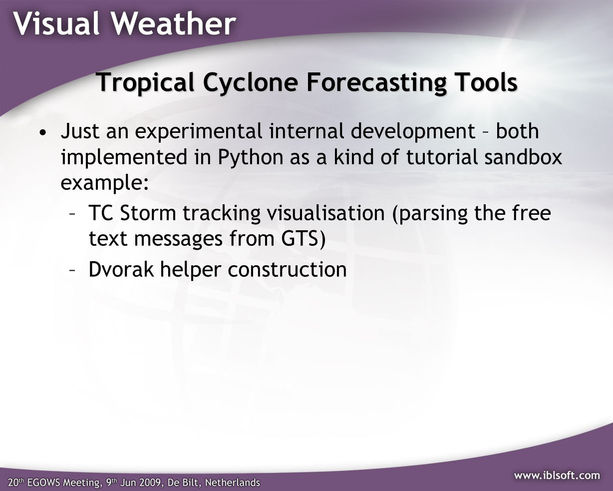 Tropical Cyclone Forecasting Tools Just an experimental internal development – both implemented in Python as a kind of tutorial sandbox example: –TC Storm tracking visualisation (parsing the free text messages from GTS) –Dvorak helper construction