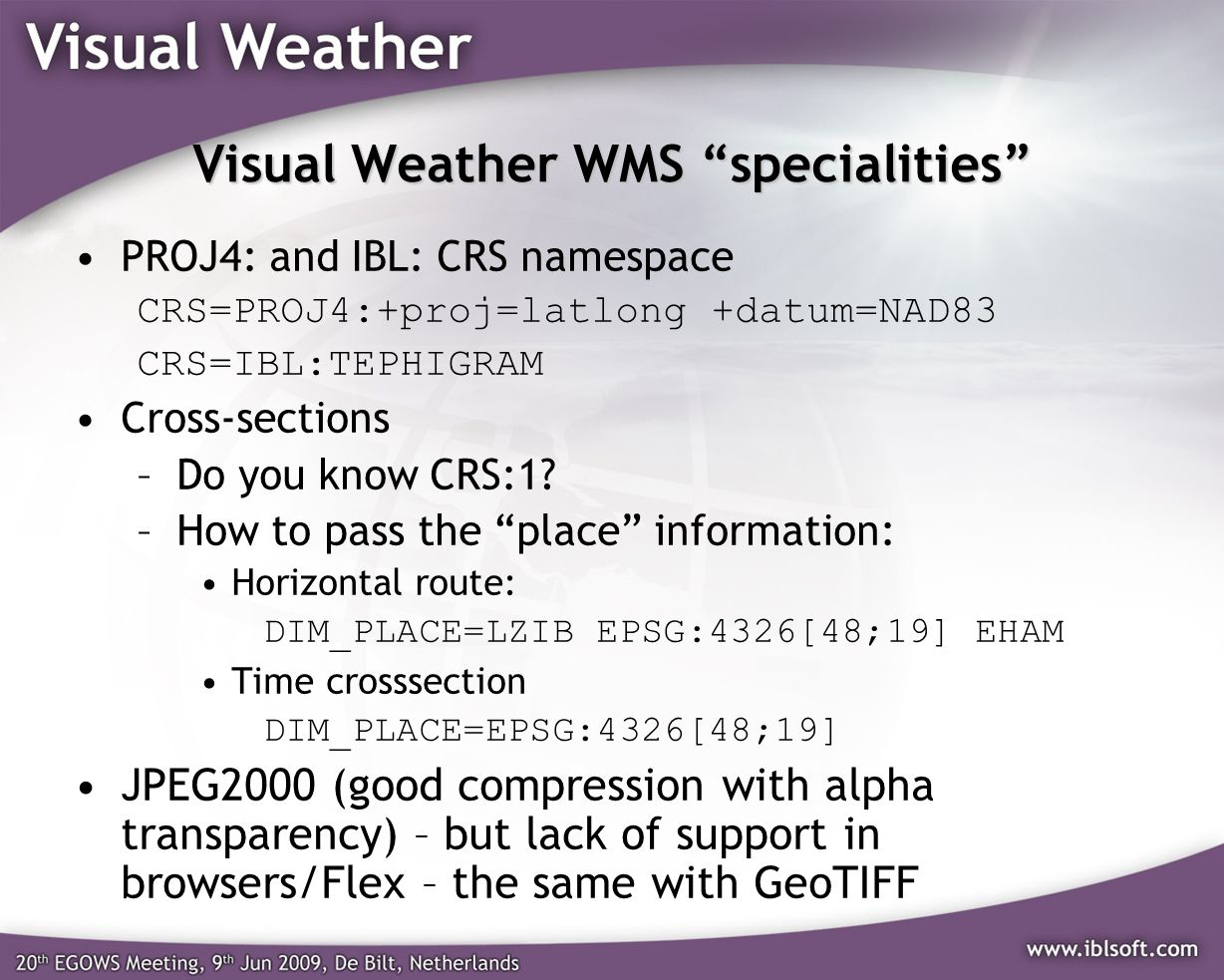 Visual Weather WMS specialities PROJ4: and IBL: CRS namespace CRS=PROJ4:+proj=latlong +datum=NAD83 CRS=IBL:TEPHIGRAM Cross-sections –Do you know CRS:1