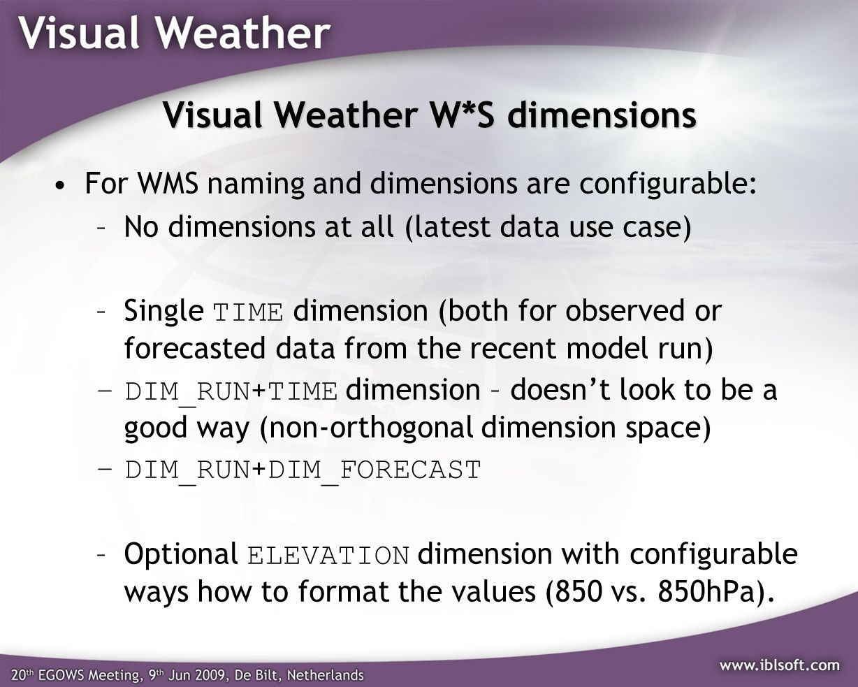Visual Weather W*S dimensions For WMS naming and dimensions are configurable: –No dimensions at all (latest data use case) –Single TIME dimension (both for observed or forecasted data from the recent model run) –DIM_RUN + TIME dimension – doesnt look to be a good way (non-orthogonal dimension space) –DIM_RUN + DIM_FORECAST –Optional ELEVATION dimension with configurable ways how to format the values (850 vs.