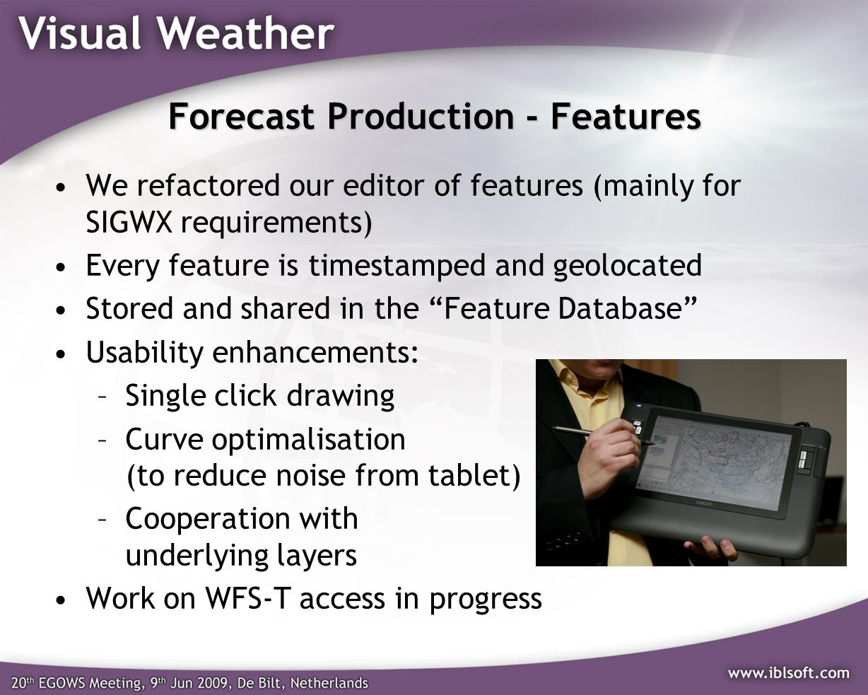 Forecast Production - Features We refactored our editor of features (mainly for SIGWX requirements) Every feature is timestamped and geolocated Stored and shared in the Feature Database Usability enhancements: –Single click drawing –Curve optimalisation (to reduce noise from tablet) –Cooperation with underlying layers Work on WFS-T access in progress