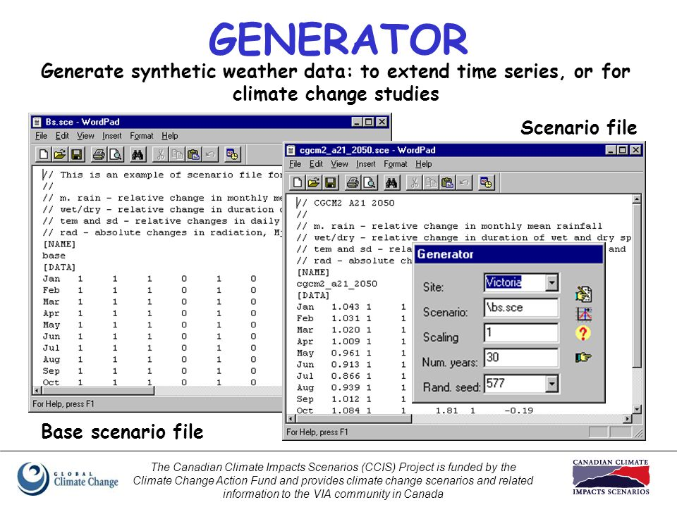The Canadian Climate Impacts Scenarios (CCIS) Project is funded by the Climate Change Action Fund and provides climate change scenarios and related information to the VIA community in Canada Base scenario file GENERATOR Generate synthetic weather data: to extend time series, or for climate change studies Scenario file
