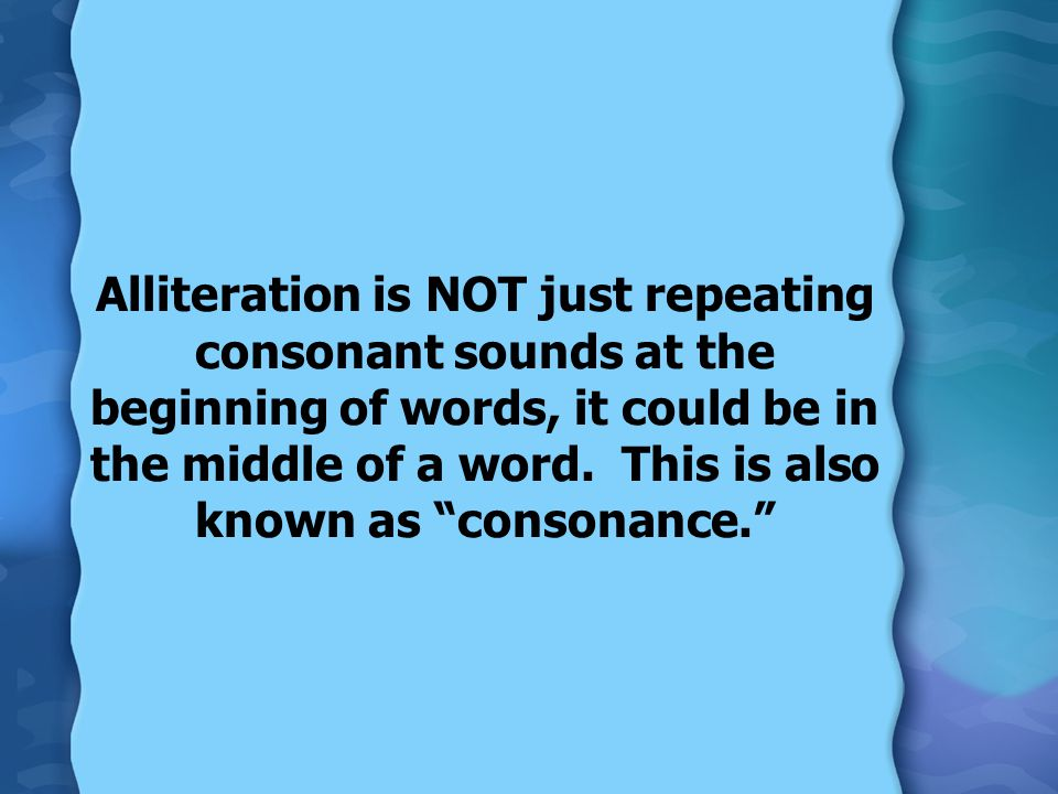 Alliteration is NOT just repeating consonant sounds at the beginning of words, it could be in the middle of a word. This is also known as consonance.