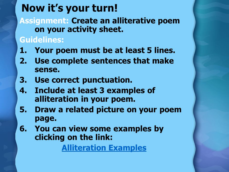 Now its your turn! Assignment: Create an alliterative poem on your activity sheet. Guidelines: 1.Your poem must be at least 5 lines. 2.Use complete se