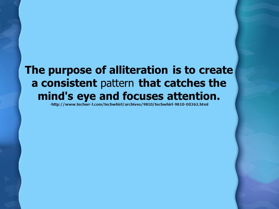 The purpose of alliteration is to create a consistent pattern that catches the mind's eye and focuses attention. -http://www.techwr-l.com/techwhirl/ar