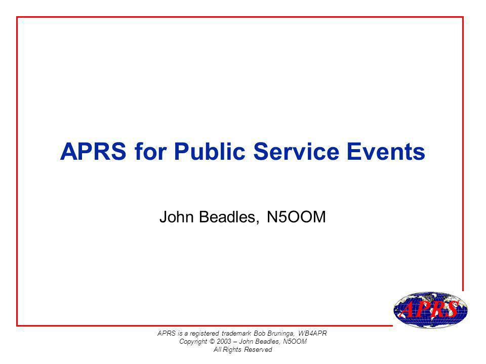 APRS is a registered trademark Bob Bruninga, WB4APR Copyright © 2003 – John Beadles, N5OOM All Rights Reserved APRS for Public Service Events John Bea