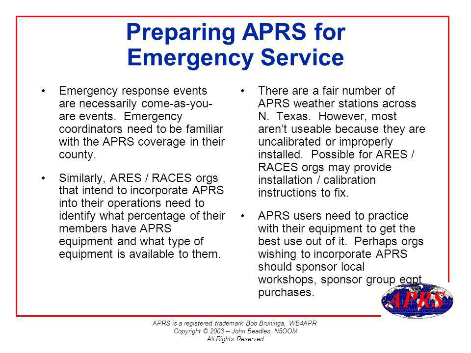 APRS is a registered trademark Bob Bruninga, WB4APR Copyright © 2003 – John Beadles, N5OOM All Rights Reserved Preparing APRS for Emergency Service Emergency response events are necessarily come-as-you- are events.