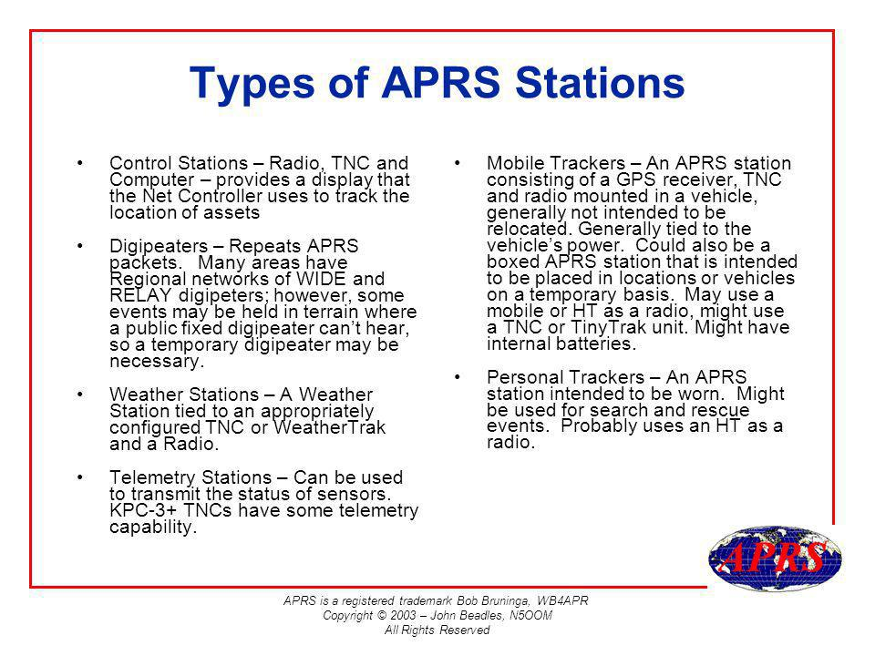 APRS is a registered trademark Bob Bruninga, WB4APR Copyright © 2003 – John Beadles, N5OOM All Rights Reserved Types of APRS Stations Control Stations – Radio, TNC and Computer – provides a display that the Net Controller uses to track the location of assets Digipeaters – Repeats APRS packets.