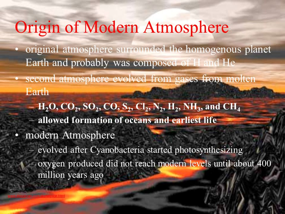 Origin of Modern Atmosphere original atmosphere surrounded the homogenous planet Earth and probably was composed of H and He second atmosphere evolved from gases from molten Earth –H 2 O, CO 2, SO 2, CO, S 2, Cl 2, N 2, H 2, NH 3, and CH 4 –allowed formation of oceans and earliest life modern Atmosphere –evolved after Cyanobacteria started photosynthesizing –oxygen produced did not reach modern levels until about 400 million years ago www.degginger.com/digitalpage.html