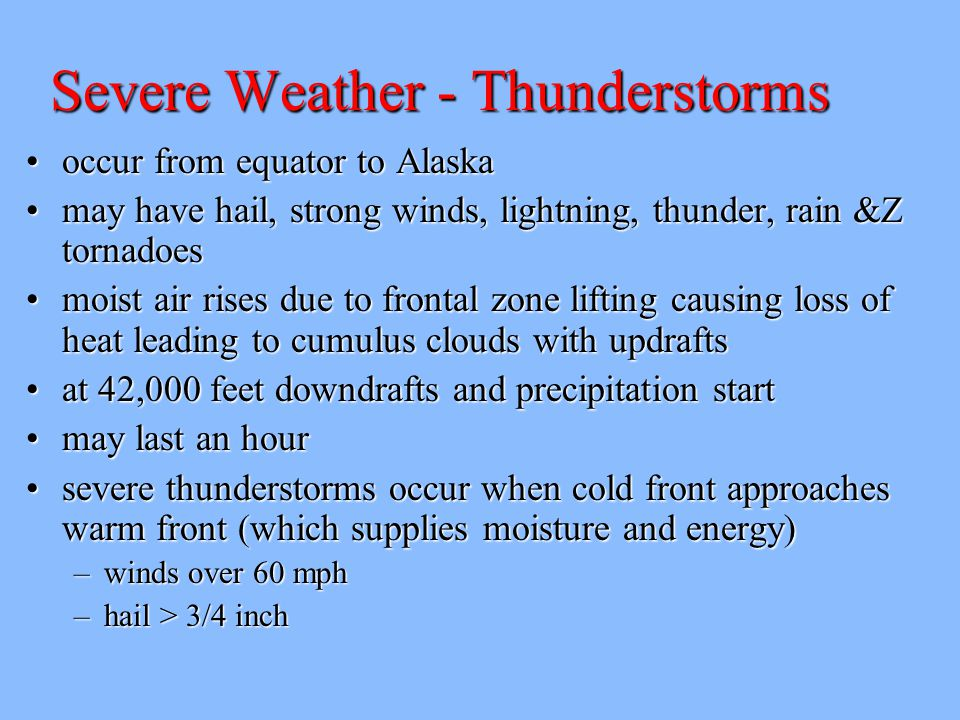 Severe Weather - Thunderstorms occur from equator to Alaskaoccur from equator to Alaska may have hail, strong winds, lightning, thunder, rain &Z tornadoesmay have hail, strong winds, lightning, thunder, rain &Z tornadoes moist air rises due to frontal zone lifting causing loss of heat leading to cumulus clouds with updraftsmoist air rises due to frontal zone lifting causing loss of heat leading to cumulus clouds with updrafts at 42,000 feet downdrafts and precipitation startat 42,000 feet downdrafts and precipitation start may last an hourmay last an hour severe thunderstorms occur when cold front approaches warm front (which supplies moisture and energy)severe thunderstorms occur when cold front approaches warm front (which supplies moisture and energy) –winds over 60 mph –hail > 3/4 inch