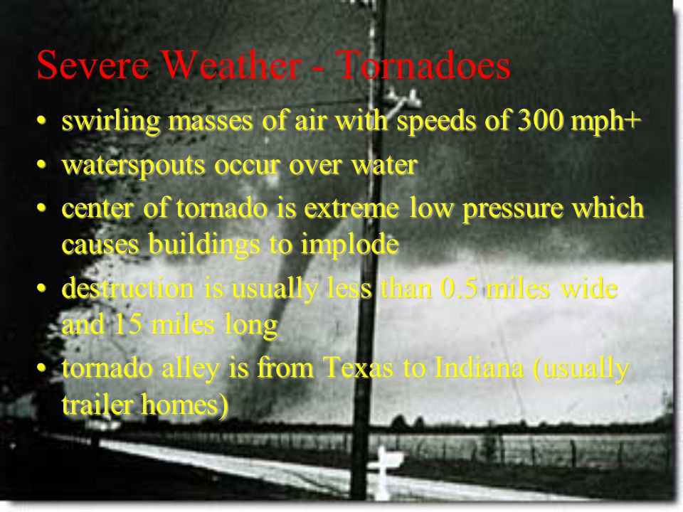 Severe Weather - Tornadoes swirling masses of air with speeds of 300 mph+swirling masses of air with speeds of 300 mph+ waterspouts occur over waterwaterspouts occur over water center of tornado is extreme low pressure which causes buildings to implodecenter of tornado is extreme low pressure which causes buildings to implode destruction is usually less than 0.5 miles wide and 15 miles longdestruction is usually less than 0.5 miles wide and 15 miles long tornado alley is from Texas to Indiana (usually trailer homes)tornado alley is from Texas to Indiana (usually trailer homes)